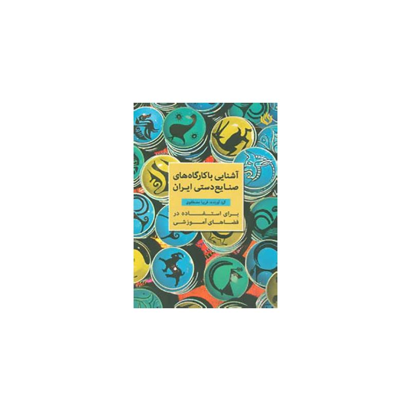 کتاب آشنایی با کارگاه های صنایع دستی ایران برای استفاده در فضاهای آموزشی