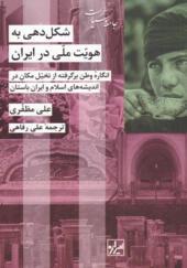 کتاب-شکل-دهی-به-هویت-ملی-در-ایران-اثر-علی-مظفری